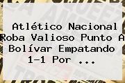 <b>Atlético Nacional</b> Roba Valioso Punto A Bolívar Empatando 1-1 Por ...