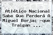 <b>Atlético Nacional</b> Sabe Que Perderá A Miguel Borja: ?que Traigan ...