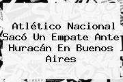 <b>Atlético Nacional</b> Sacó Un Empate Ante <b>Huracán</b> En Buenos Aires