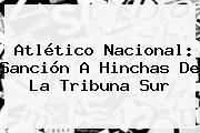 Atlético <b>Nacional</b>: Sanción A Hinchas De La Tribuna Sur
