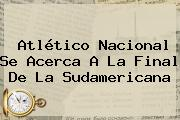 <b>Atlético Nacional</b> Se Acerca A La Final De La Sudamericana