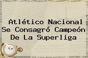 <b>Atlético Nacional</b> Se Consagró Campeón De La Superliga
