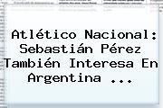 Atlético Nacional: <b>Sebastián Pérez</b> También Interesa En Argentina ...
