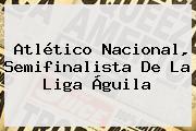 <b>Atlético Nacional</b>, Semifinalista De La Liga Águila