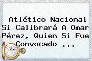 <b>Atlético Nacional</b> Si Calibrará A Omar Pérez, Quien Si Fue Convocado ...