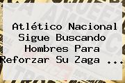<b>Atlético Nacional</b> Sigue Buscando Hombres Para Reforzar Su Zaga ...