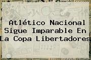 Atlético Nacional Sigue Imparable En La <b>Copa Libertadores</b>