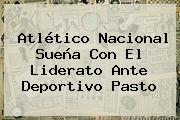 <b>Atlético Nacional</b> Sueña Con El Liderato Ante Deportivo <b>Pasto</b>