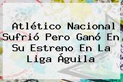 Atlético <b>Nacional</b> Sufrió Pero Ganó En Su Estreno En La Liga Águila