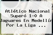 <b>Atlético Nacional</b> Superó 1-0 A <b>Jaguares</b> En Medellín Por La Liga ...