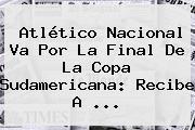 <b>Atlético Nacional</b> Va Por La Final De La Copa Sudamericana: Recibe A ...