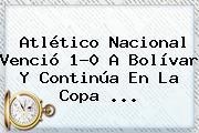 <b>Atlético Nacional</b> Venció 1-0 A Bolívar Y Continúa En La Copa ...