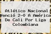 Atlético <b>Nacional</b> Venció 2-0 A América De Cali Por Liga Colombiana