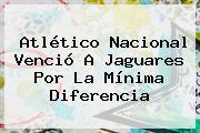 <b>Atlético Nacional</b> Venció A <b>Jaguares</b> Por La Mínima Diferencia