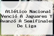 <b>Atlético Nacional</b> Venció A Jaguares Y Avanzó A Semifinales De Liga