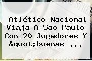 Atlético <b>Nacional</b> Viaja A Sao Paulo Con 20 Jugadores Y &quot;buenas ...