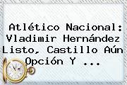 Atlético <b>Nacional</b>: Vladimir Hernández Listo, Castillo Aún Opción Y ...