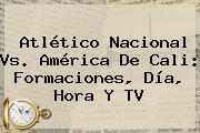 Atlético <b>Nacional Vs. América</b> De Cali: Formaciones, Día, Hora Y TV