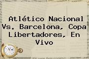 Atlético <b>Nacional Vs</b>. <b>Barcelona</b>, Copa Libertadores, En Vivo