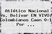 Atlético Nacional Vs. Bolívar EN <b>VIVO</b>: Colombianos Caen 0-1 Por ...