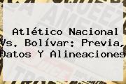 Atlético <b>Nacional Vs</b>. <b>Bolívar</b>: Previa, Datos Y Alineaciones