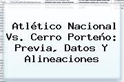 Atlético <b>Nacional Vs</b>. <b>Cerro Porteño</b>: Previa, Datos Y Alineaciones