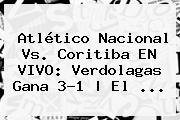 Atlético <b>Nacional Vs. Coritiba</b> EN VIVO: Verdolagas Gana 3-1 | El ...