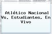 <b>Atlético Nacional</b> Vs. Estudiantes, En Vivo