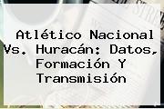 Atlético <b>Nacional Vs</b>. <b>Huracán</b>: Datos, Formación Y Transmisión
