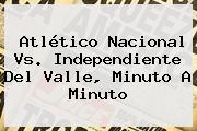 Atlético <b>Nacional Vs</b>. <b>Independiente Del Valle</b>, Minuto A Minuto