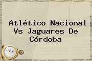 Atlético <b>Nacional Vs Jaguares</b> De Córdoba