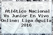 <b>Atlético Nacional</b> Vs Junior En Vivo Online: Liga Águila 2016