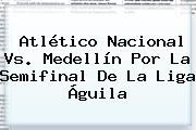 Atlético <b>Nacional Vs</b>. <b>Medellín</b> Por La Semifinal De La Liga Águila