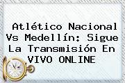 <b>Atlético Nacional</b> Vs <b>Medellín</b>: Sigue La Transmisión En VIVO ONLINE