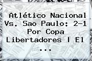 Atlético <b>Nacional Vs</b>. <b>Sao Paulo</b>: 2-1 Por Copa Libertadores   El ...