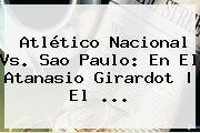 Atlético <b>Nacional Vs</b>. <b>Sao Paulo</b>: En El Atanasio Girardot | El ...
