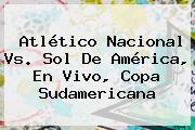Atlético <b>Nacional Vs</b>. <b>Sol De América</b>, En Vivo, Copa Sudamericana