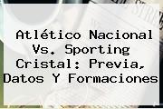 Atlético <b>Nacional Vs</b>. <b>Sporting Cristal</b>: Previa, Datos Y Formaciones