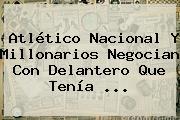 Atlético <b>Nacional</b> Y Millonarios Negocian Con Delantero Que Tenía ...