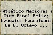 Atlético Nacional Y Otro Final Feliz: <b>Ezequiel Rescaldani</b> Es El Octavo ...