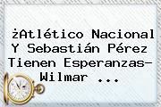 ¿<b>Atlético Nacional</b> Y Sebastián Pérez Tienen Esperanzas? Wilmar ...