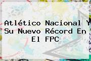<b>Atlético Nacional</b> Y Su Nuevo Récord En El FPC