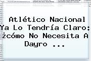 <b>Atlético Nacional</b> Ya Lo Tendría Claro: ¿cómo No Necesita A Dayro ...