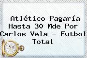 Atlético Pagaría Hasta 30 Mde Por <b>Carlos Vela</b> - Futbol Total