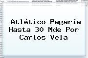 Atlético Pagaría Hasta 30 Mde Por <b>Carlos Vela</b>