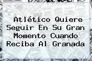 <b>Atlético</b> Quiere Seguir En Su Gran Momento Cuando Reciba Al Granada