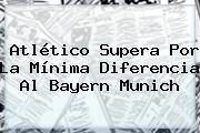 Atlético Supera Por La Mínima Diferencia Al <b>Bayern Munich</b>