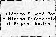 Atlético Superó Por La Mínima Diferencia Al <b>Bayern Munich</b>