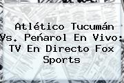 Atlético Tucumán Vs. Peñarol En Vivo: TV En Directo <b>Fox Sports</b>