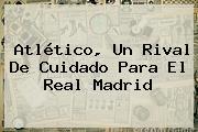 Atlético, Un Rival De Cuidado Para El <b>Real Madrid</b>
